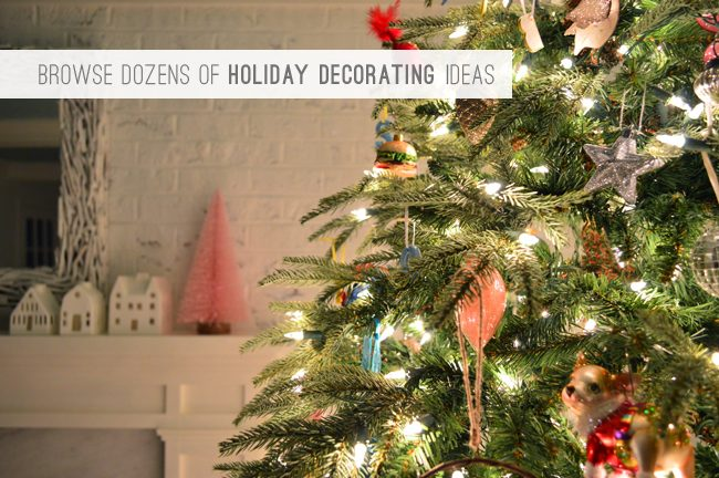 7 Browse Dozens Of Holiday Decorating Ideas